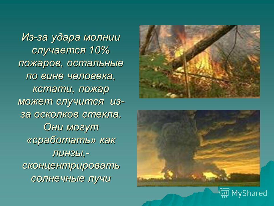Из-за удара молнии случается 10% пожаров, остальные по вине человека, кстати, пожар может случится из- за осколков стекла. Они могут «сработать» как линзы,- сконцентрировать солнечные лучи