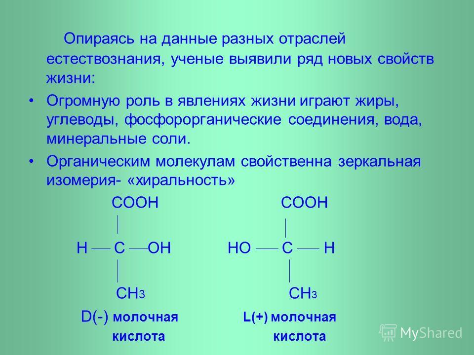 Опираясь на данные разных отраслей естествознания, ученые выявили ряд новых свойств жизни: Огромную роль в явлениях жизни играют жиры, углеводы, фосфорорганические соединения, вода, минеральные соли. Органическим молекулам свойственна зеркальная изом