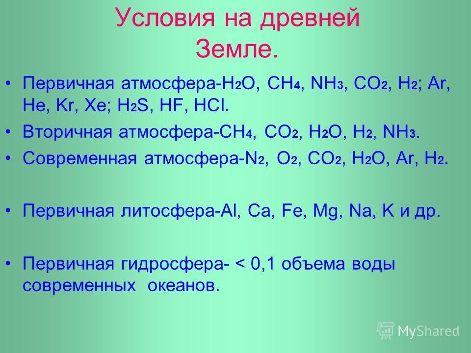 Условия на древней Земле. Первичная атмосфера-Н 2 О, СН 4, NН 3, СО 2, Н 2 ; Ar, He, Kr, Xe; H 2 S, HF, HCI. Вторичная атмосфера-СН 4, СО 2, Н 2 О, Н 2, NH 3. Cовременная атмосфера-N 2, O 2, CO 2, H 2 O, Ar, H 2. Первичная литосфера-Al, Ca, Fe, Mg, N