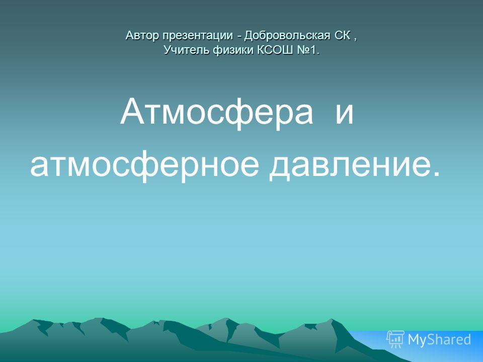 Автор презентации - Добровольская СК, Учитель физики КСОШ 1. Атмосфера и атмосферное давление.