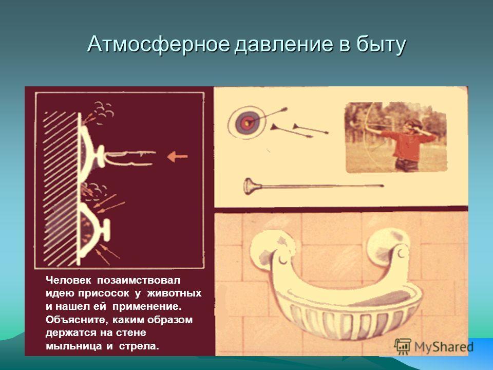 Атмосферное давление в быту Человек позаимствовал идею присосок у животных и нашел ей применение. Объясните, каким образом держатся на стене мыльница и стрела.