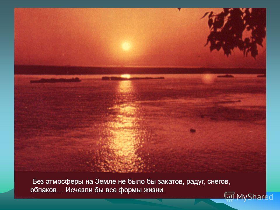 Без атмосферы на Земле не было бы закатов, радуг, снегов, облаков… Исчезли бы все формы жизни.