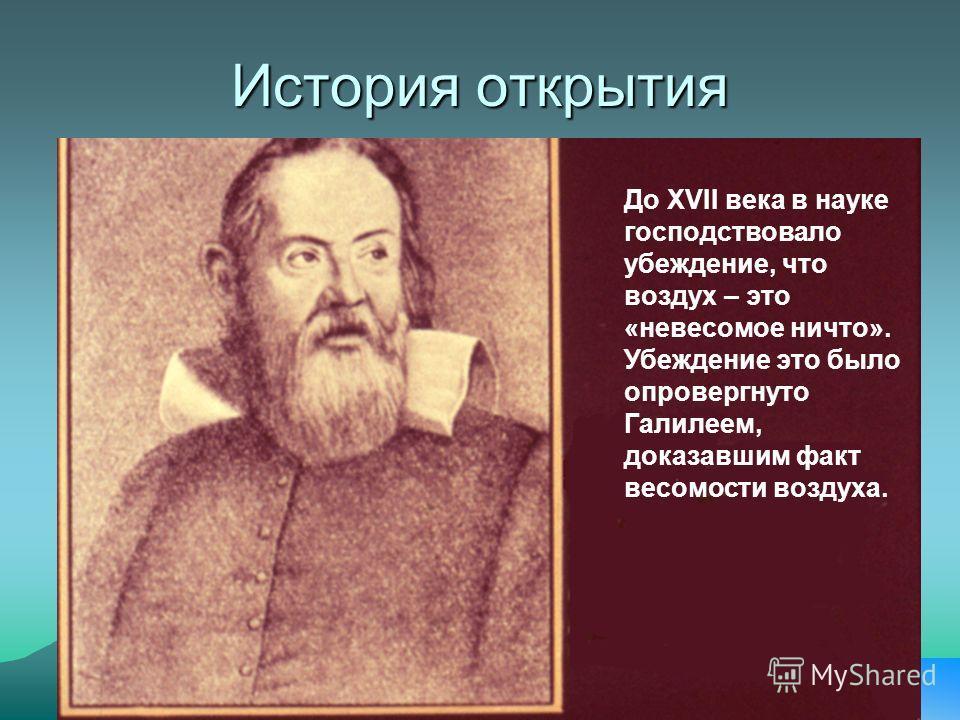 История открытия До ХVII века в науке господствовало убеждение, что воздух – это «невесомое ничто». Убеждение это было опровергнуто Галилеем, доказавшим факт весомости воздуха.