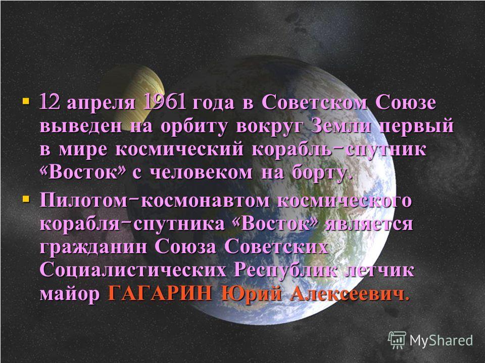 12 апреля 1961 года в Советском Союзе выведен на орбиту вокруг Земли первый в мире космический корабль - спутник « Восток » с человеком на борту. 12 апреля 1961 года в Советском Союзе выведен на орбиту вокруг Земли первый в мире космический корабль -