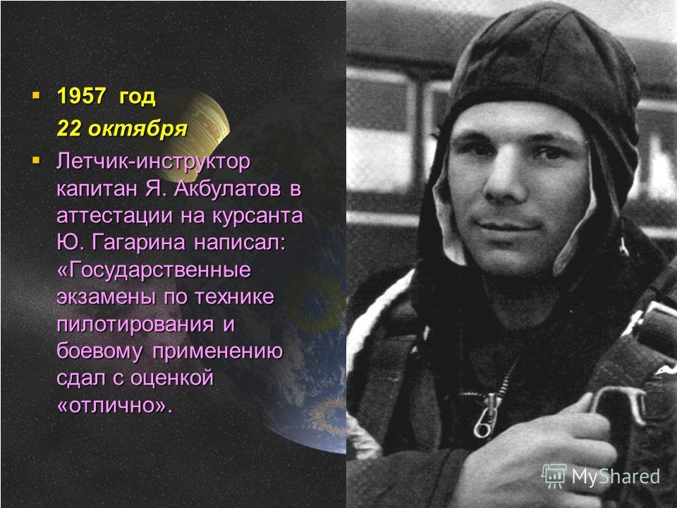 1957 год 22 октября Летчик-инструктор капитан Я. Акбулатов в аттестации на курсанта Ю. Гагарина написал: «Государственные экзамены по технике пилотирования и боевому применению сдал с оценкой «отлично».