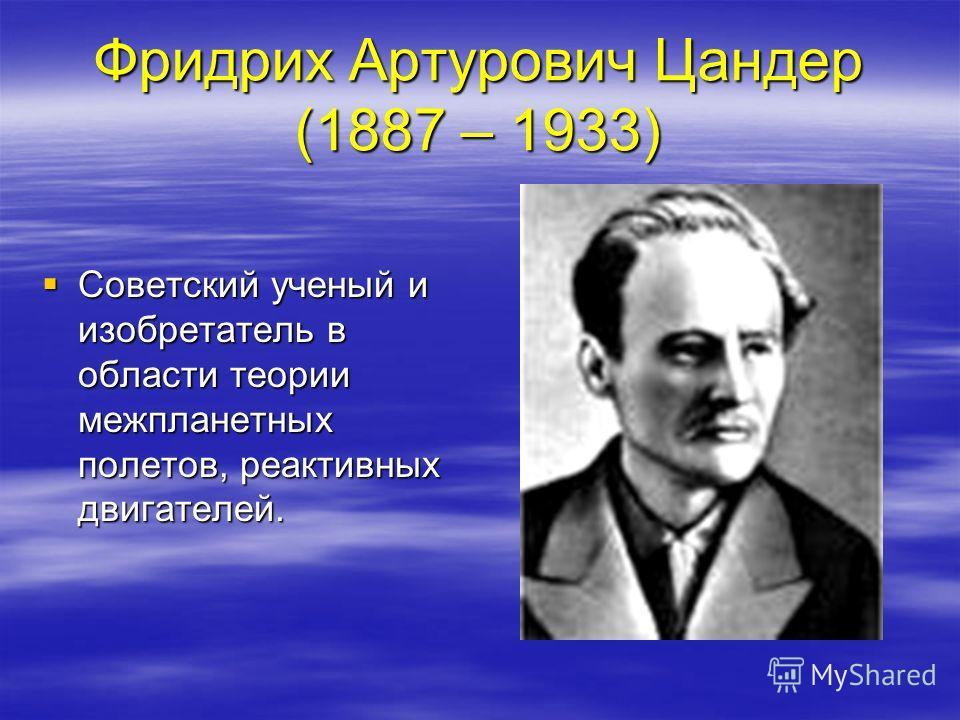 Фридрих Артурович Цандер (1887 – 1933) Советский ученый и изобретатель в области теории межпланетных полетов, реактивных двигателей. Советский ученый и изобретатель в области теории межпланетных полетов, реактивных двигателей.
