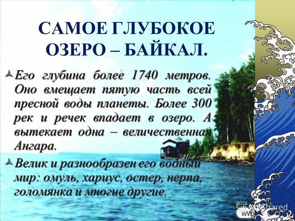 САМОЕ ГЛУБОКОЕ ОЗЕРО – БАЙКАЛ. Его глубина более 1740 метров. Оно вмещает пятую часть всей пресной воды планеты. Более 300 рек и речек впадает в озеро. А вытекает одна – величественная Ангара. Его глубина более 1740 метров. Оно вмещает пятую часть вс