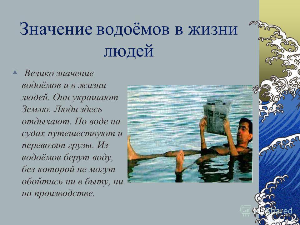 Значение водоёмов в жизни людей Велико значение водоёмов и в жизни людей. Они украшают Землю. Люди здесь отдыхают. По воде на судах путешествуют и перевозят грузы. Из водоёмов берут воду, без которой не могут обойтись ни в быту, ни на производстве.