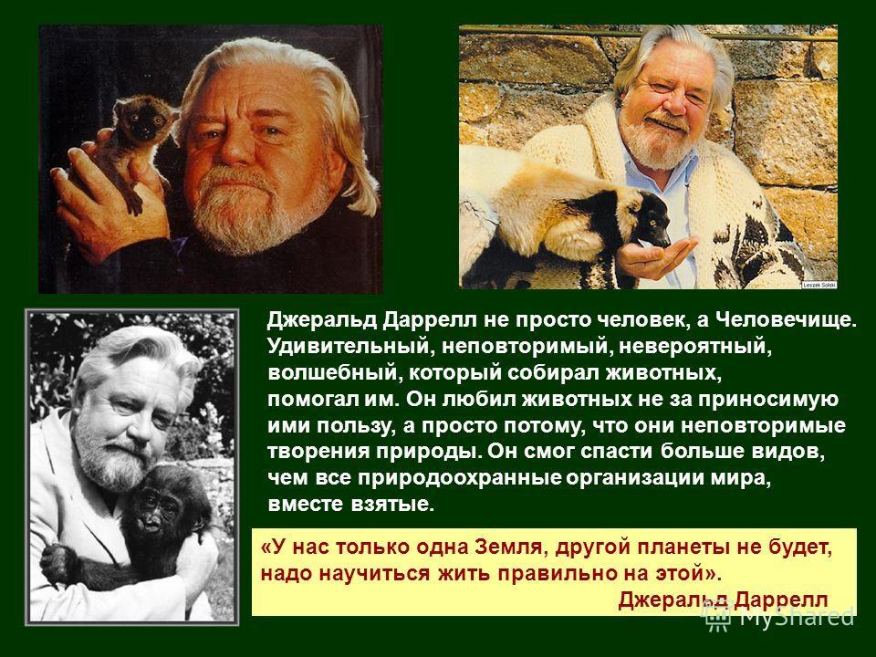 Джеральд Даррелл не просто человек, а Человечище. Удивительный, неповторимый, невероятный, волшебный, который собирал животных, помогал им. Он любил животных не за приносимую ими пользу, а просто потому, что они неповторимые творения природы. Он смог
