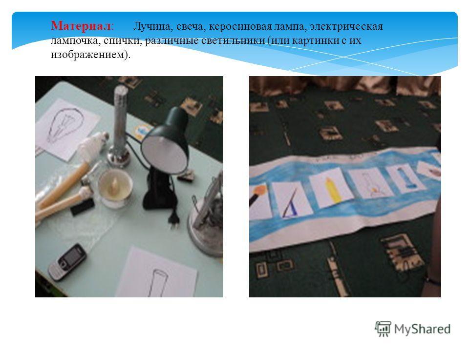 Материал: Лучина, свеча, керосиновая лампа, электрическая лампочка, спички, различные светильники (или картинки с их изображением).