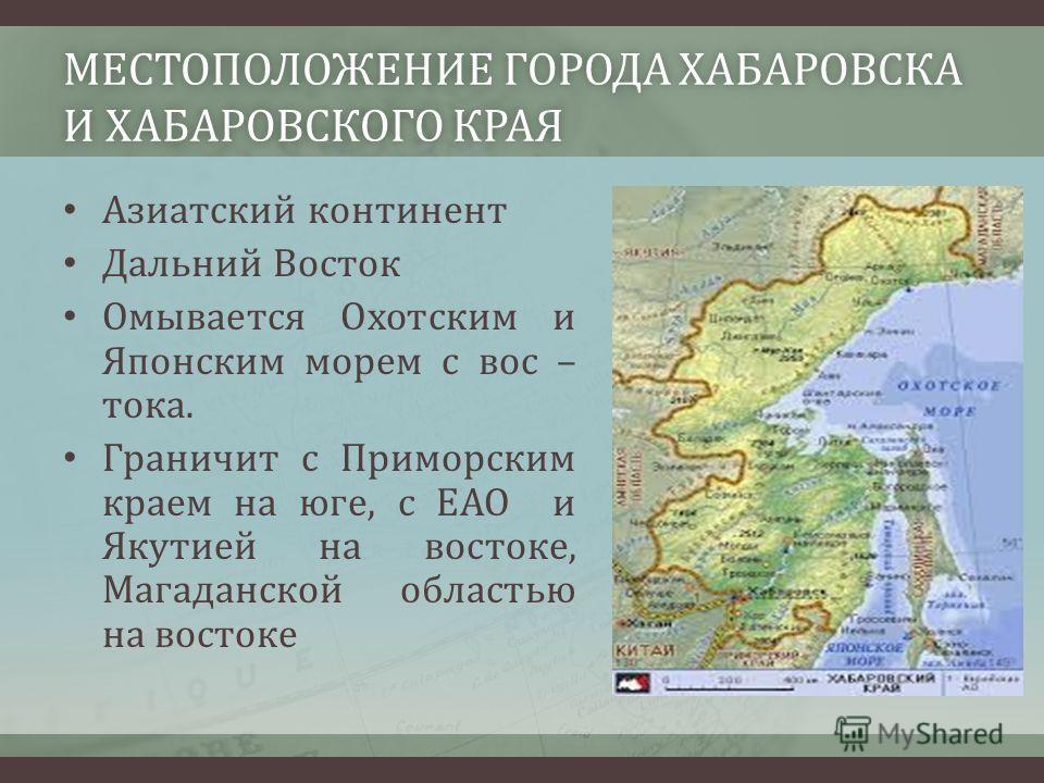 МЕСТОПОЛОЖЕНИЕ ГОРОДА ХАБАРОВСКА И ХАБАРОВСКОГО КРАЯ Азиатский континент Дальний Восток Омывается Охотским и Японским морем с вос – тока. Граничит с Приморским краем на юге, с ЕАО и Якутией на востоке, Магаданской областью на востоке