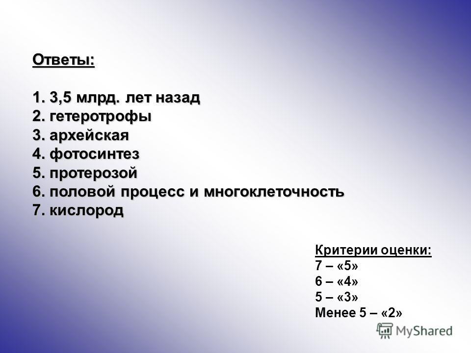 Ответы: 1. 3,5 млрд. лет назад 2. гетеротрофы 3. архейская 4. фотосинтез 5. протерозой 6. половой процесс и многоклеточность 7. кислород Критерии оценки: 7 – «5» 6 – «4» 5 – «3» Менее 5 – «2»