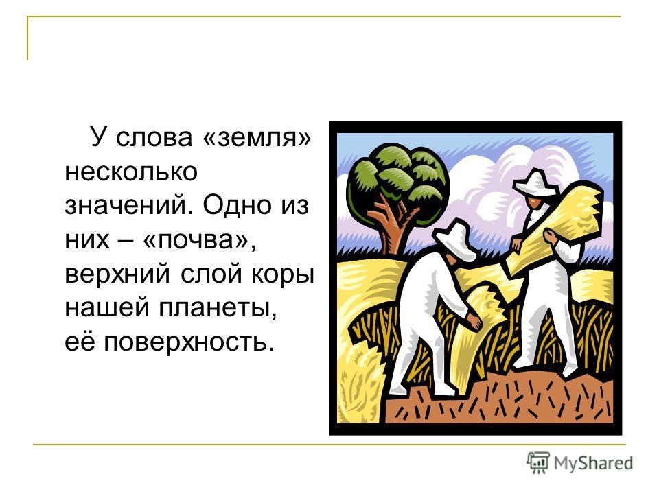 У слова «земля» несколько значений. Одно из них – «почва», верхний слой коры нашей планеты, её поверхность.
