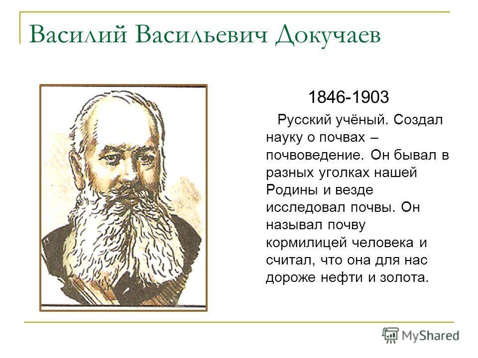 Василий Васильевич Докучаев 1846-1903 Русский учёный. Создал науку о почвах – почвоведение. Он бывал в разных уголках нашей Родины и везде исследовал почвы. Он называл почву кормилицей человека и считал, что она для нас дороже нефти и золота.