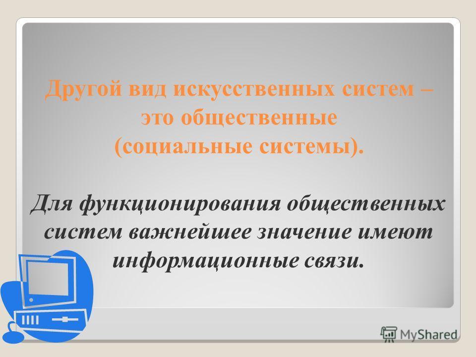 Другой вид искусственных систем – это общественные (социальные системы). Для функционирования общественных систем важнейшее значение имеют информационные связи.