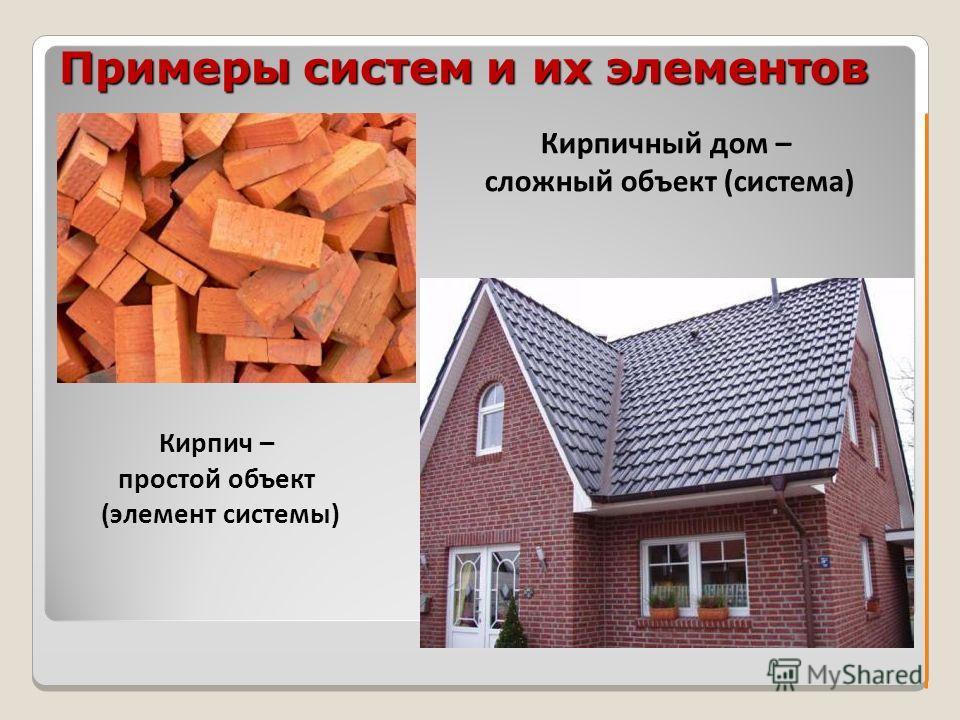 Примеры систем и их элементов Кирпич – простой объект (элемент системы) Кирпичный дом – сложный объект (система)