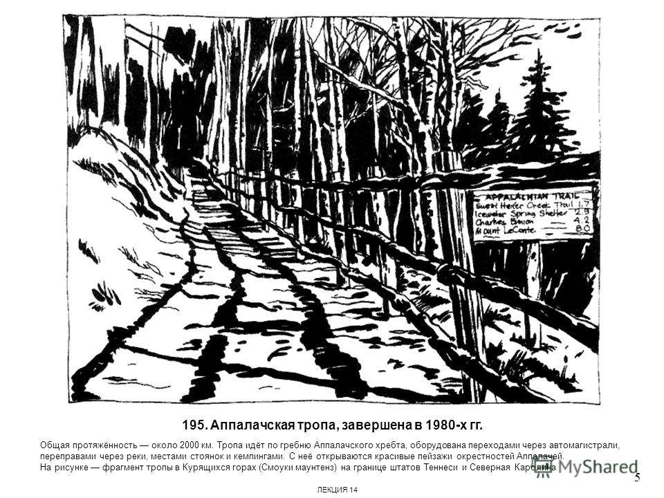 195. Аппалачская тропа, завершена в 1980-х гг. Общая протяжённость около 2000 км. Тропа идёт по гребню Аппалачского хребта, оборудована переходами через автомагистрали, переправами через реки, местами стоянок и кемпингами. С неё открываются красивые