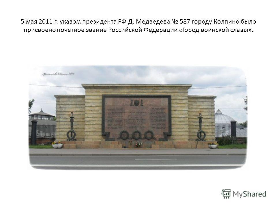 5 мая 2011 г. указом президента РФ Д. Медведева 587 городу Колпино было присвоено почетное звание Российской Федерации «Город воинской славы».