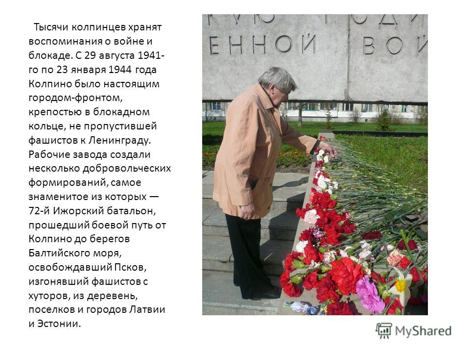 Тысячи колпинцев хранят воспоминания о войне и блокаде. С 29 августа 1941- го по 23 января 1944 года Колпино было настоящим городом-фронтом, крепостью в блокадном кольце, не пропустившей фашистов к Ленинграду. Рабочие завода создали несколько доброво