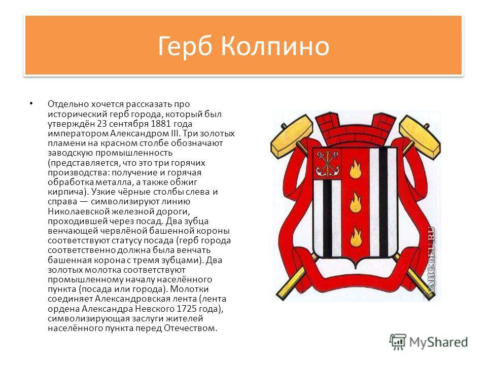 Герб Колпино Отдельно хочется рассказать про исторический герб города, который был утверждён 23 сентября 1881 года императором Александром III. Три золотых пламени на красном столбе обозначают заводскую промышленность (представляется, что это три гор