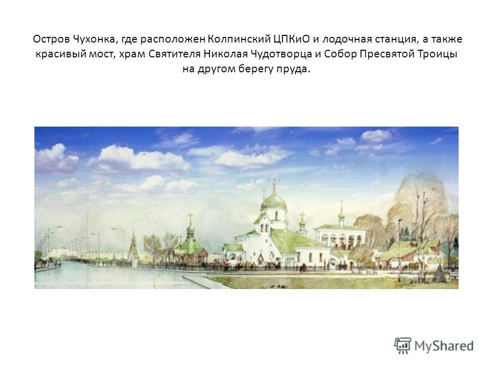 Остров Чухонка, где расположен Колпинский ЦПКиО и лодочная станция, а также красивый мост, храм Святителя Николая Чудотворца и Собор Пресвятой Троицы на другом берегу пруда.