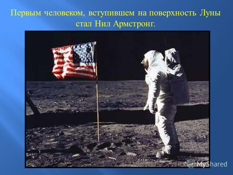 Первым человеком, вступившем на поверхность Луны стал Нил Армстронг.