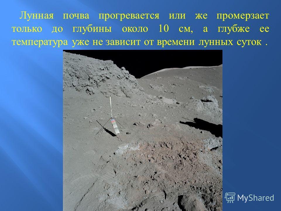 Лунная почва прогревается или же промерзает только до глубины около 10 см, а глубже ее температура уже не зависит от времени лунных суток.