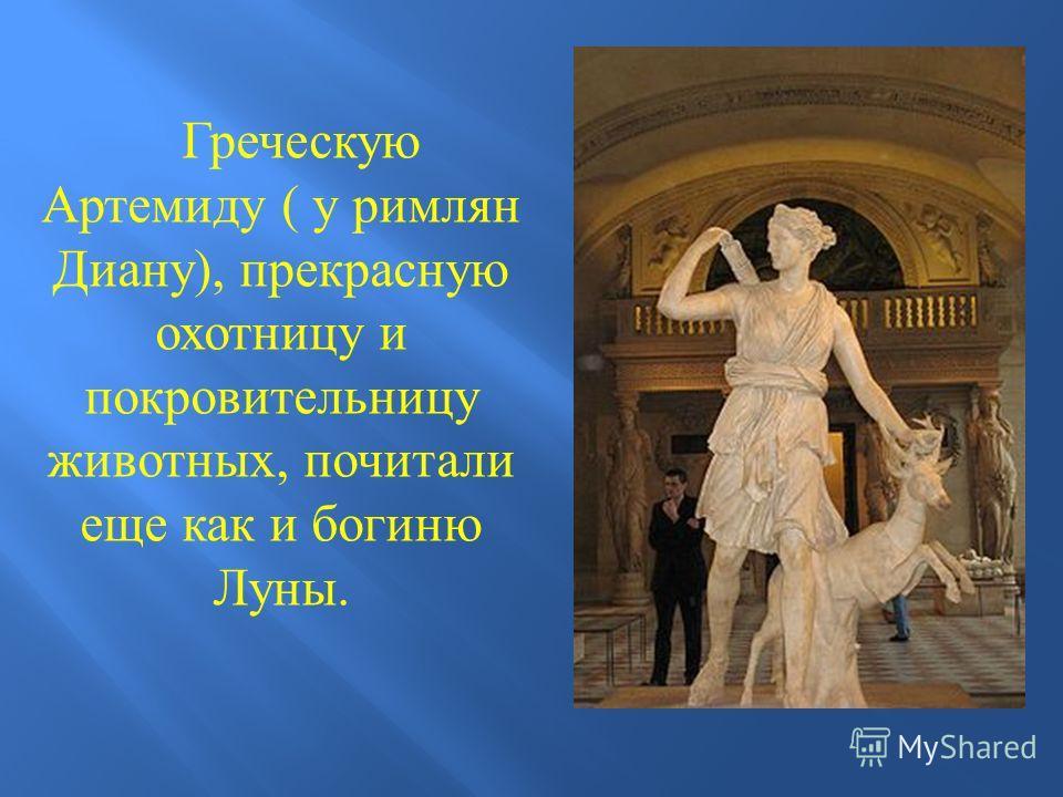 Греческую Артемиду ( у римлян Диану ), прекрасную охотницу и покровительницу животных, почитали еще как и богиню Луны.