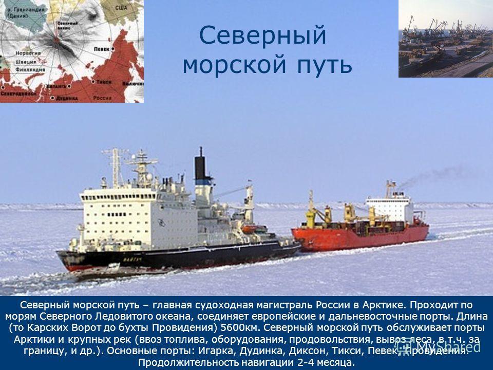 Северный морской путь – главная судоходная магистраль России в Арктике. Проходит по морям Северного Ледовитого океана, соединяет европейские и дальневосточные порты. Длина (то Карских Ворот до бухты Провидения) 5600 км. Северный морской путь обслужив