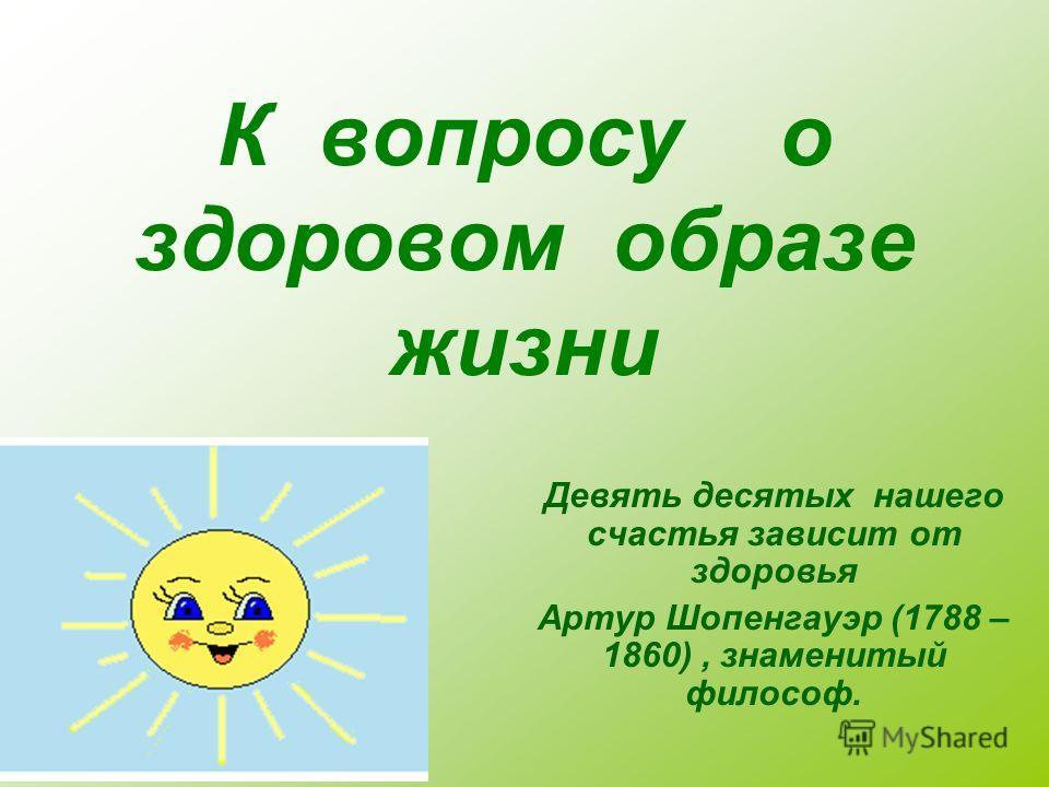 К вопросу о здоровом образе жизни Девять десятых нашего счастья зависит от здоровья Артур Шопенгауэр (1788 – 1860), знаменитый философ.
