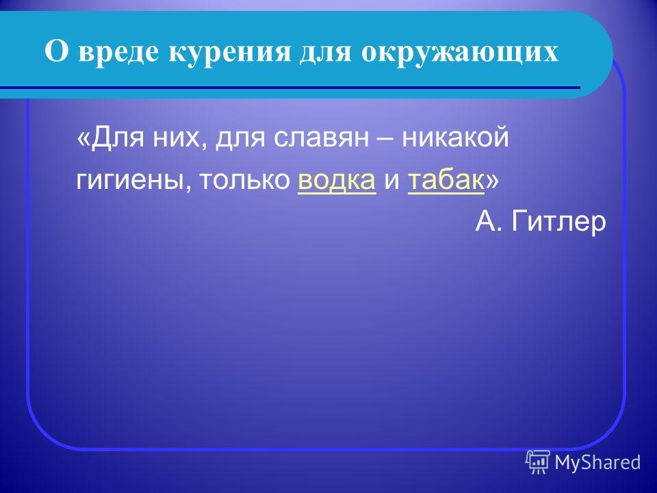 О вреде курения для окружающих «Для них, для славян – никакой гигиены, только водка и табак»водкатабак А. Гитлер