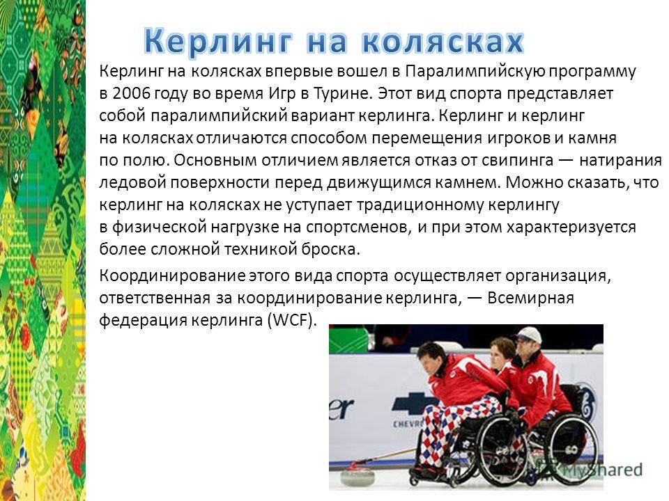 Керлинг на колясках впервые вошел в Паралимпийскую программу в 2006 году во время Игр в Турине. Этот вид спорта представляет собой паралимпийский вариант керлинга. Керлинг и керлинг на колясках отличаются способом перемещения игроков и камня по полю.