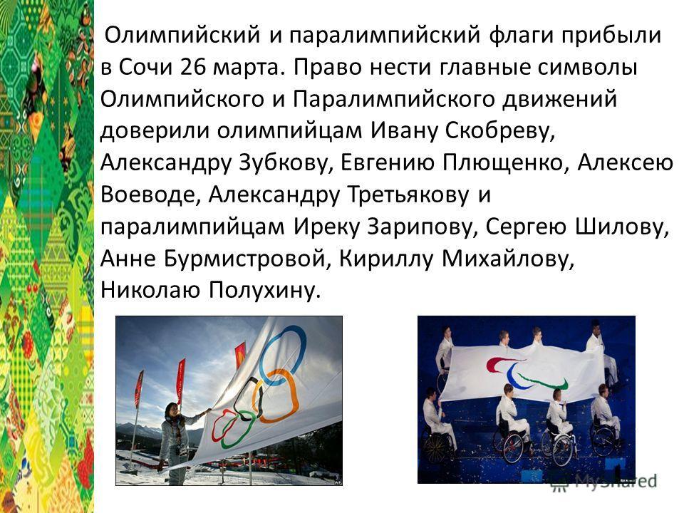 Олимпийский и паралимпийский флаги прибыли в Сочи 26 марта. Право нести главные символы Олимпийского и Паралимпийского движений доверили олимпийцам Ивану Скобреву, Александру Зубкову, Евгению Плющенко, Алексею Воеводе, Александру Третьякову и паралим