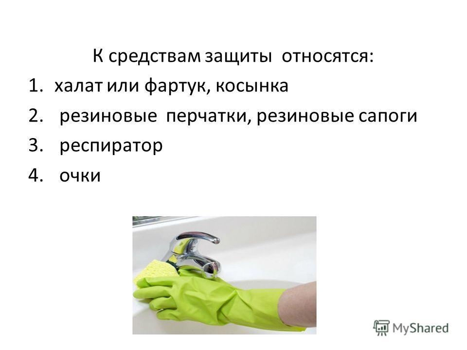 К средствам защиты относятся: 1. халат или фартук, косынка 2. резиновые перчатки, резиновые сапоги 3. респиратор 4. очки