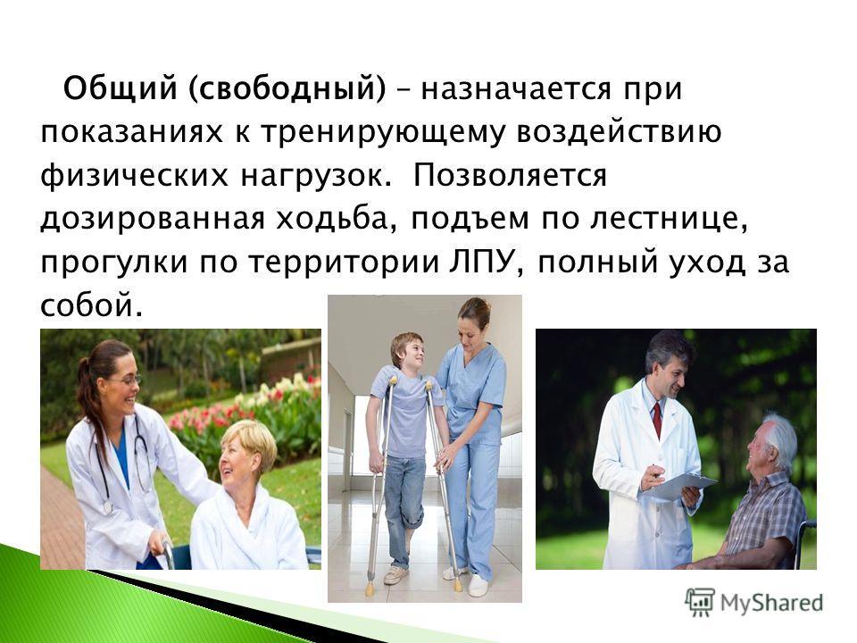 Общий (свободный) – назначается при показаниях к тренирующему воздействию физических нагрузок. Позволяется дозированная ходьба, подъем по лестнице, прогулки по территории ЛПУ, полный уход за собой.