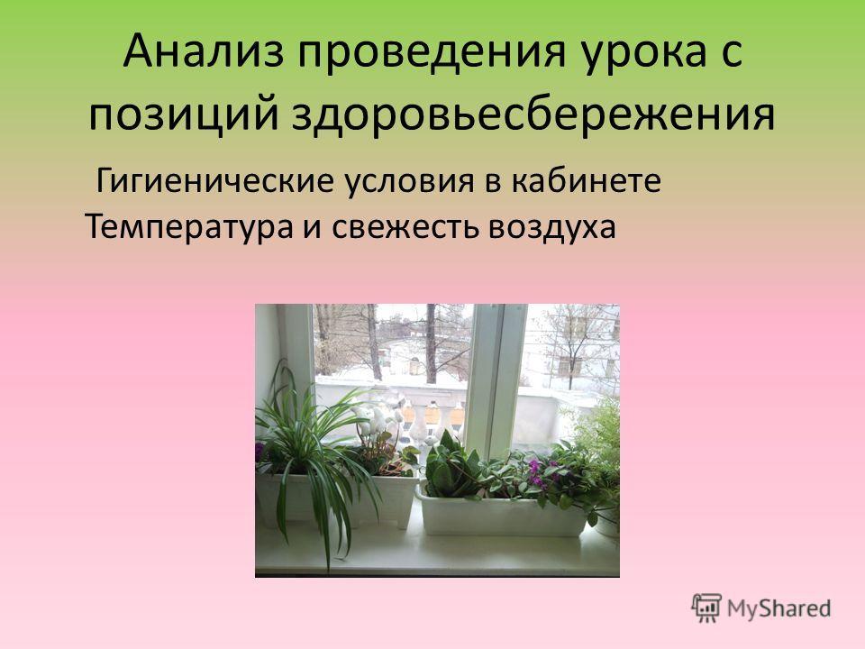 Анализ проведения урока с позиций здоровьесбережения Гигиенические условия в кабинете Температура и свежесть воздуха