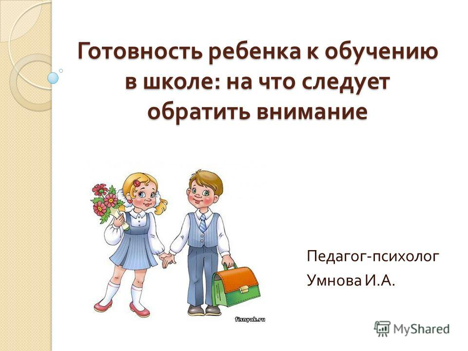 Готовность ребенка к обучению в школе : на что следует обратить внимание Педагог - психолог Умнова И. А.
