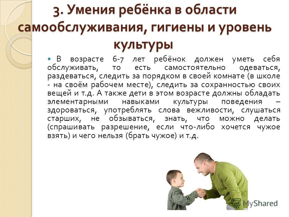 3. Умения ребёнка в области самообслуживания, гигиены и уровень культуры 3. Умения ребёнка в области самообслуживания, гигиены и уровень культуры В возрасте 6-7 лет ребёнок должен уметь себя обслуживать, то есть самостоятельно одеваться, раздеваться,