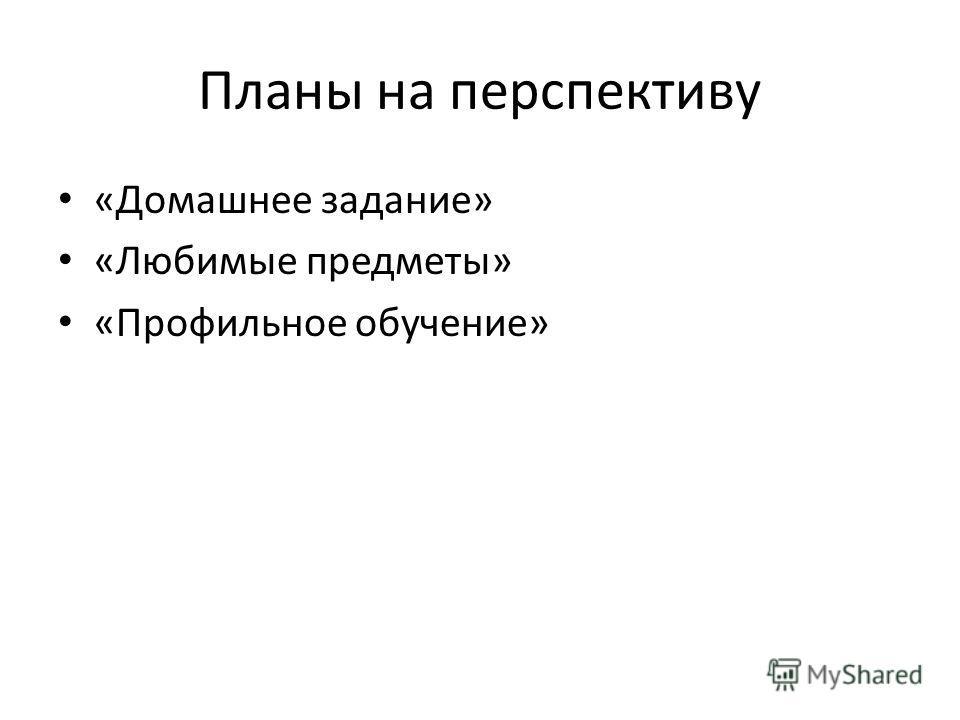 Планы на перспективу «Домашнее задание» «Любимые предметы» «Профильное обучение»