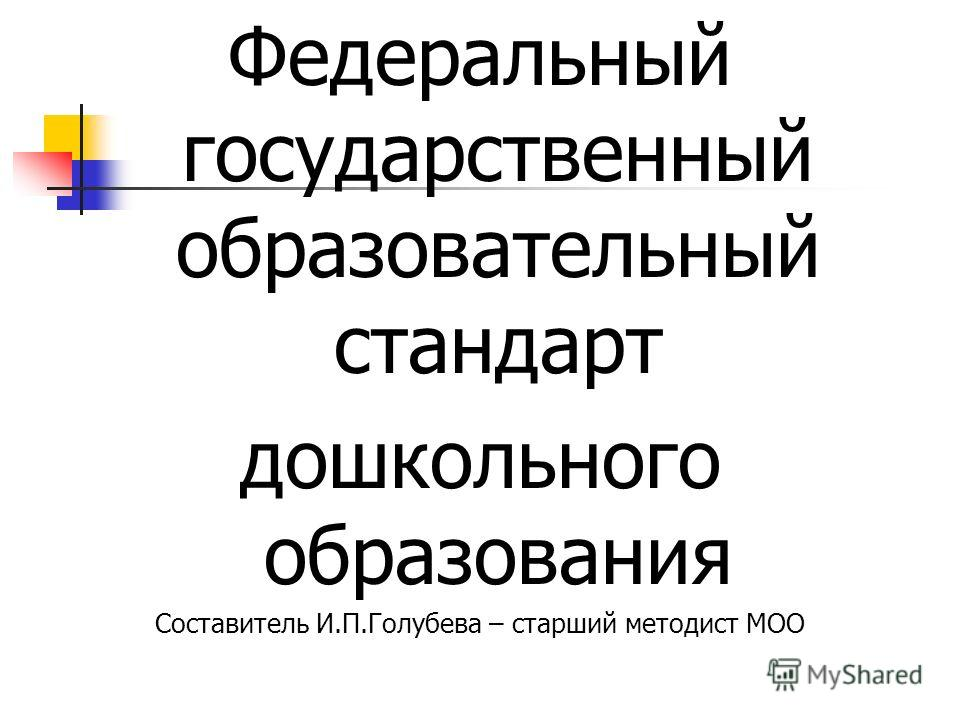 Федеральный государственный образовательный стандарт дошкольного образования Составитель И.П.Голубева – старший методист МОО