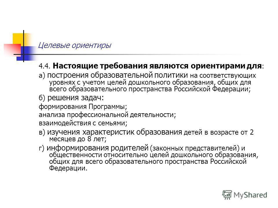 Целевые ориентиры 4.4. Настоящие требования являются ориентирами для : а) построения образовательной политики на соответствующих уровнях с учетом целей дошкольного образования, общих для всего образовательного пространства Российской Федерации; б) ре