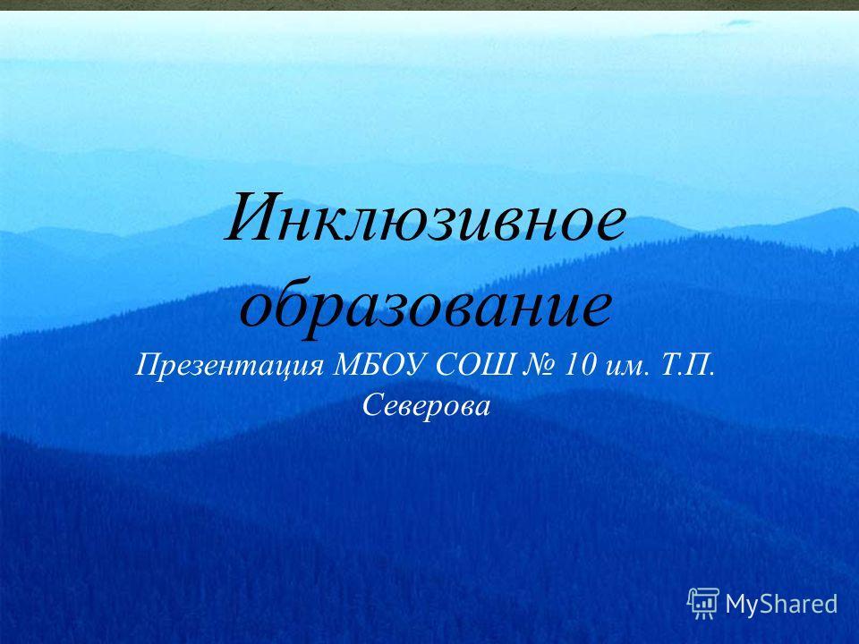 Инклюзивное образование Презентация МБОУ СОШ 10 им. Т.П. Северова
