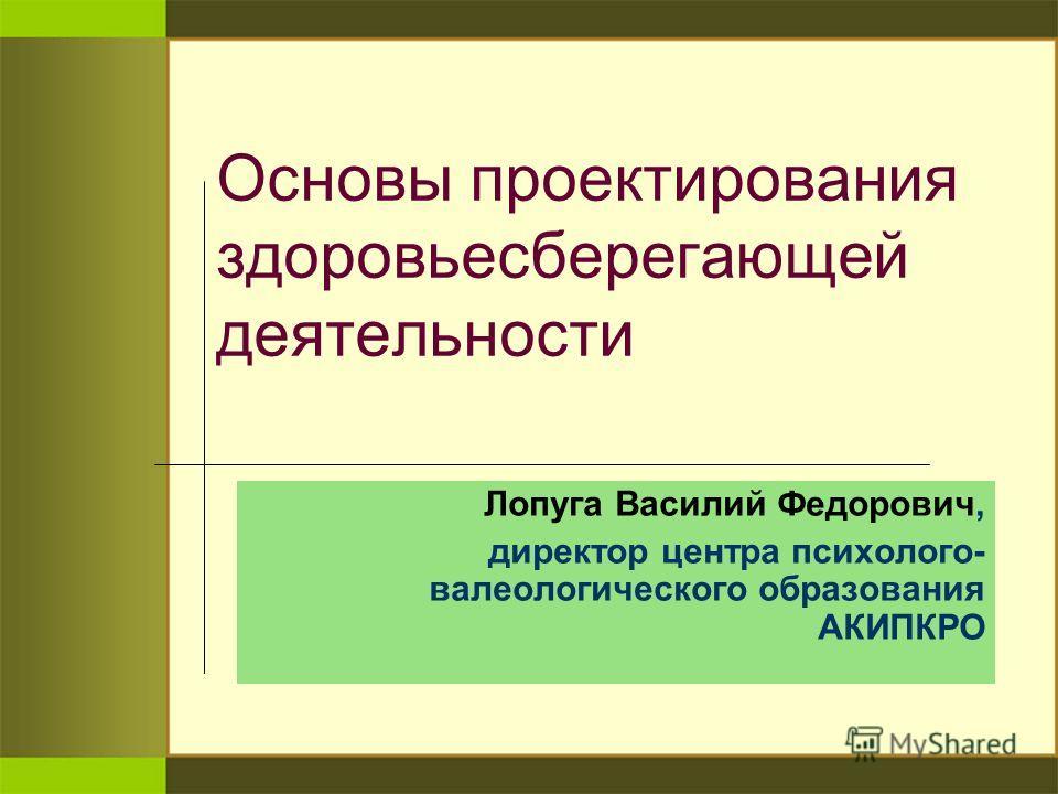Основы проектирования здоровьесберегающей деятельности Лопуга Василий Федорович, директор центра психолого- валеологического образования АКИПКРО