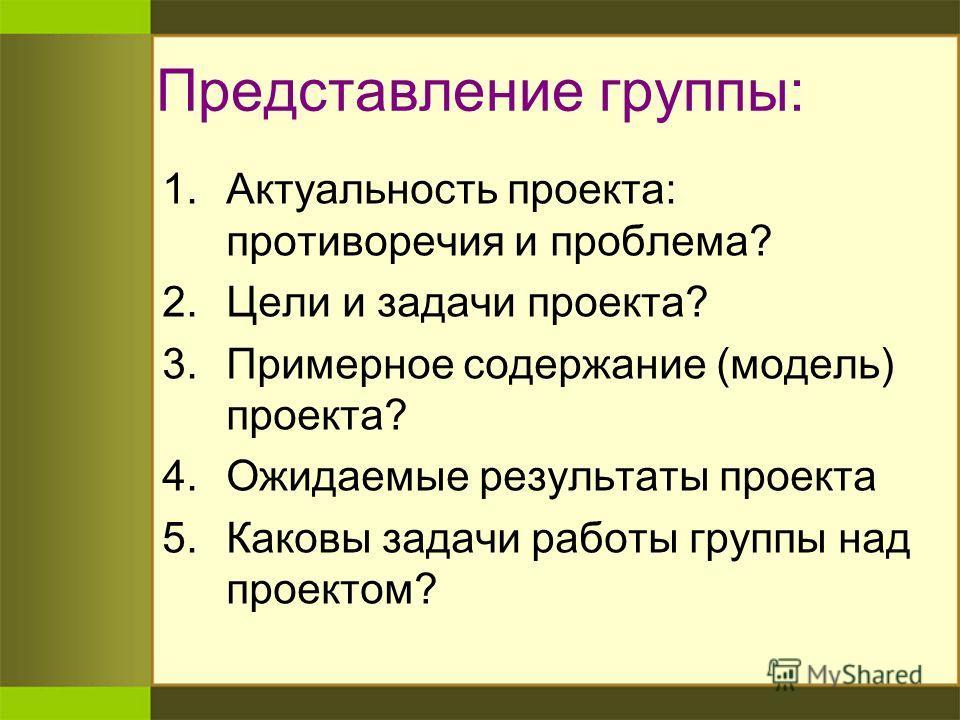 Представление группы: 1. Актуальность проекта: противоречия и проблема? 2. Цели и задачи проекта? 3. Примерное содержание (модель) проекта? 4. Ожидаемые результаты проекта 5. Каковы задачи работы группы над проектом?