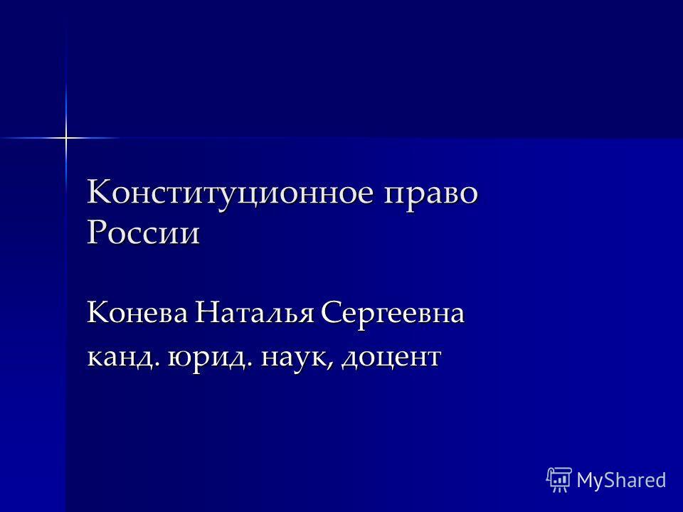 Конституционное право России Конева Наталья Сергеевна канд. юрид. наук, доцент