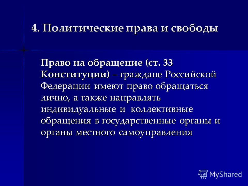4. Политические права и свободы Право на обращение (ст. 33 Конституции) – граждане Российской Федерации имеют право обращаться лично, а также направлять индивидуальные и коллективные обращения в государственные органы и органы местного самоуправления