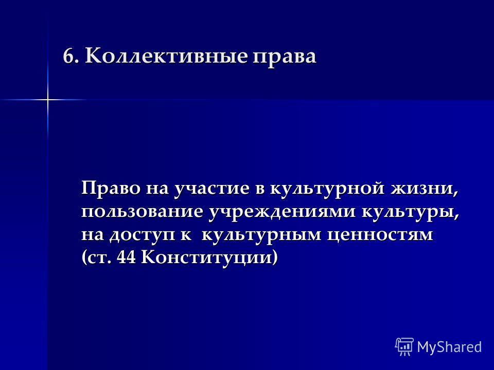 6. Коллективные права Право на участие в культурной жизни, пользование учреждениями культуры, на доступ к культурным ценностям (ст. 44 Конституции)