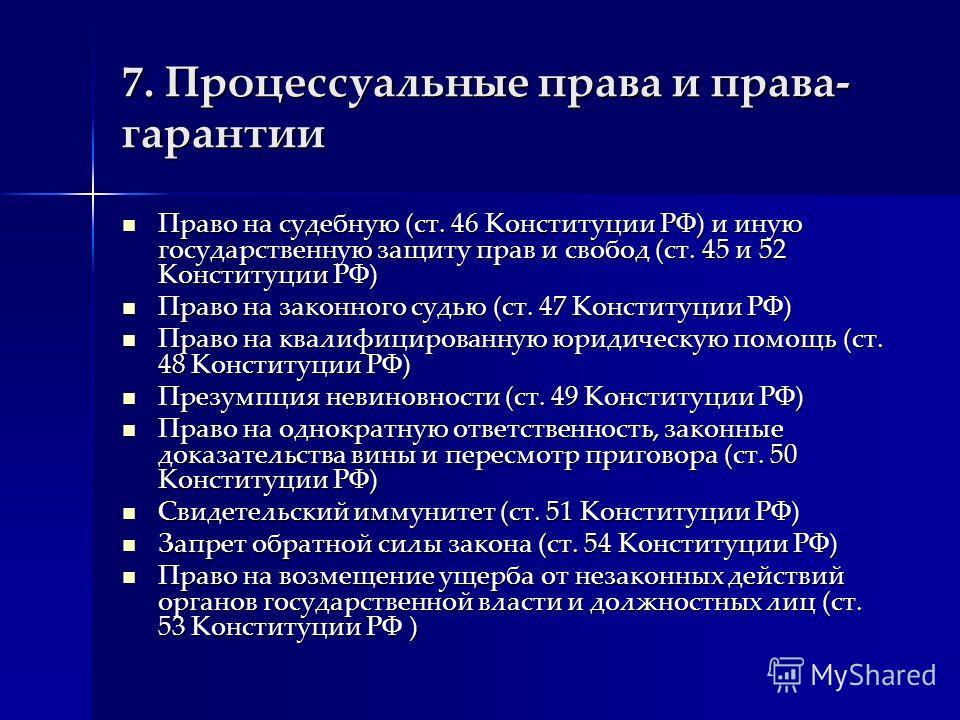7. Процессуальные права и права- гарантии Право на судебную (ст. 46 Конституции РФ) и иную государственную защиту прав и свобод (ст. 45 и 52 Конституции РФ) Право на судебную (ст. 46 Конституции РФ) и иную государственную защиту прав и свобод (ст. 45