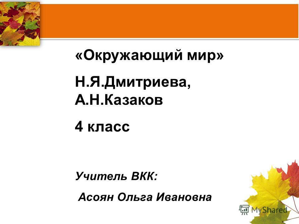 «Окружающий мир» Н.Я.Дмитриева, А.Н.Казаков 4 класс Учитель ВКК: Асоян Ольга Ивановна