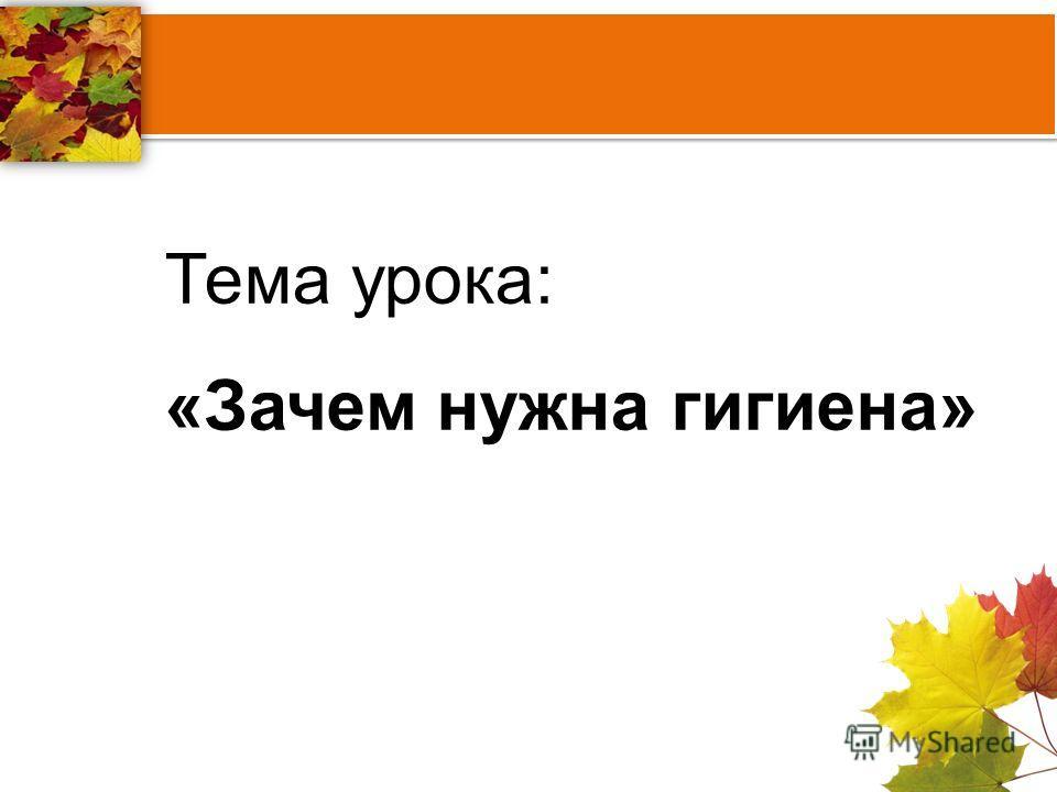 Тема урока: «Зачем нужна гигиена»